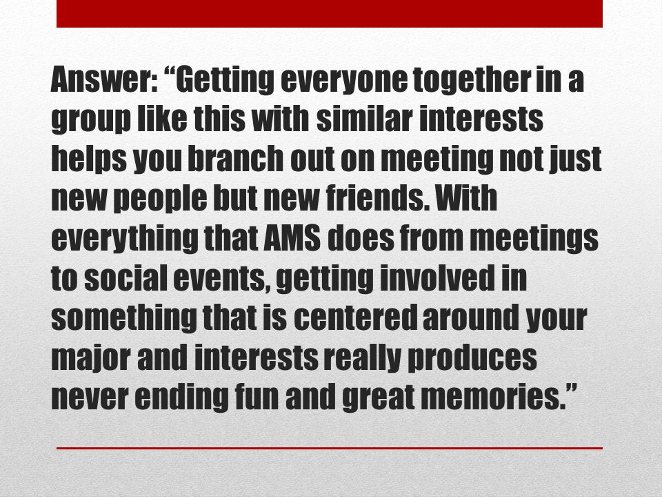 """Answer: """"Getting everyone together in a group like this with similar interests helps you branch out on meeting not just new people but new friends. Wi"""
