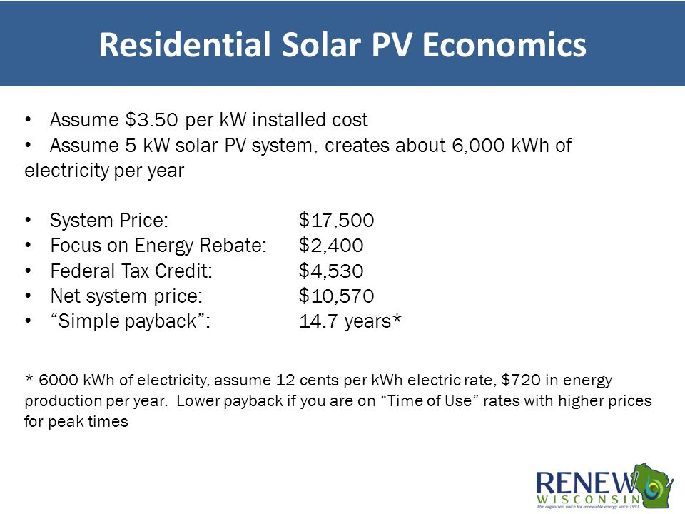 Residential Solar PV Economics Assume $3.50 per kW installed cost Assume 5 kW solar PV system, creates about 6,000 kWh of electricity per year System