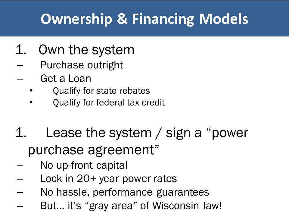 "1.Own the system – Purchase outright – Get a Loan Qualify for state rebates Qualify for federal tax credit 1. Lease the system / sign a ""power purchas"