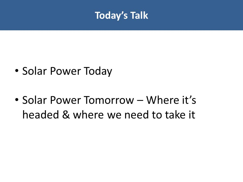 Today's Talk Solar Power Today Solar Power Tomorrow – Where it's headed & where we need to take it