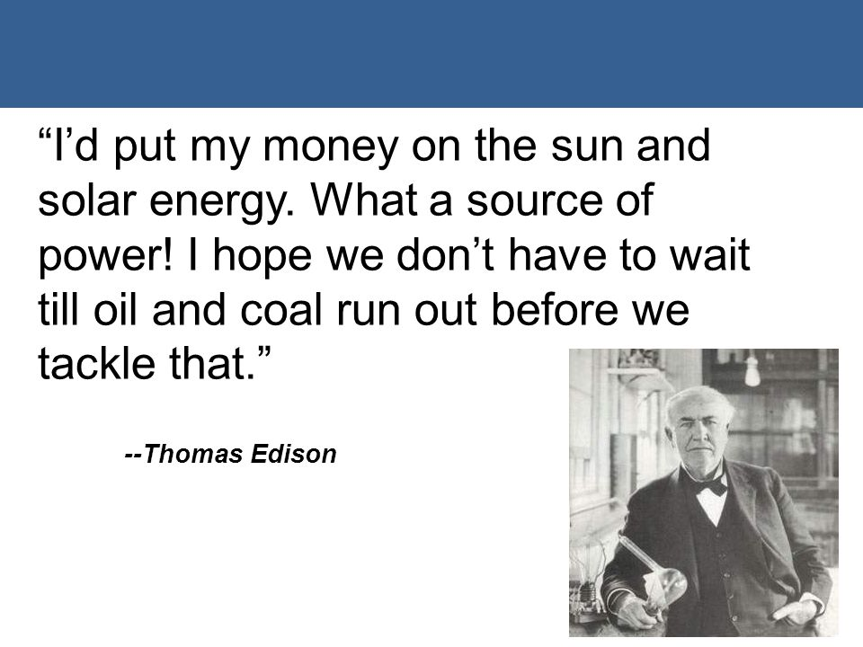 """I'd put my money on the sun and solar energy. What a source of power! I hope we don't have to wait till oil and coal run out before we tackle that."""
