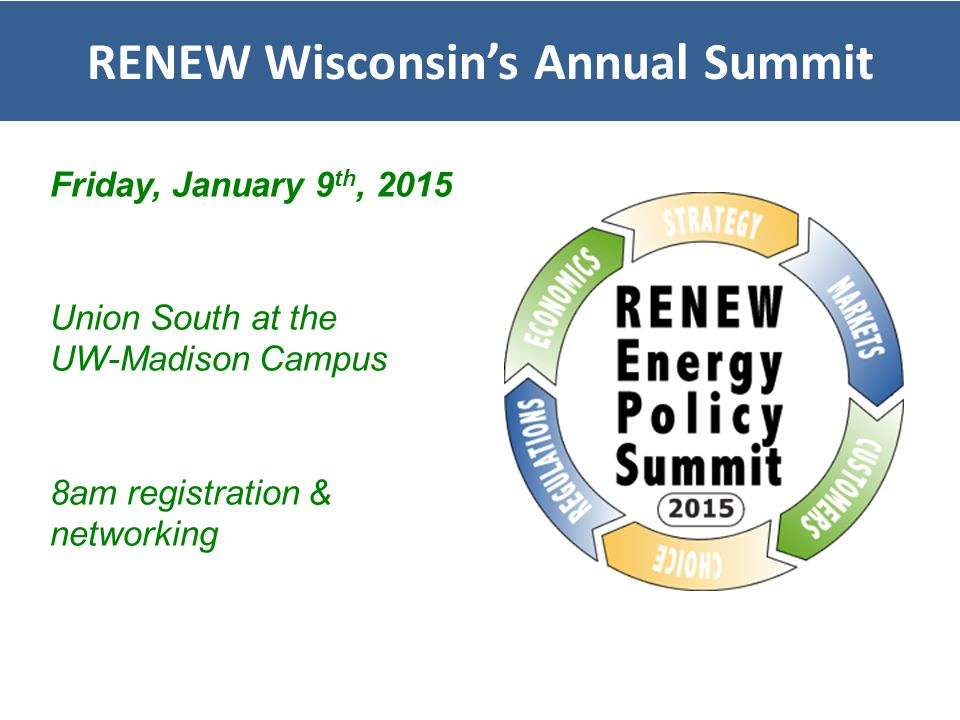 RENEW Wisconsin's Annual Summit Friday, January 9 th, 2015 Union South at the UW-Madison Campus 8am registration & networking