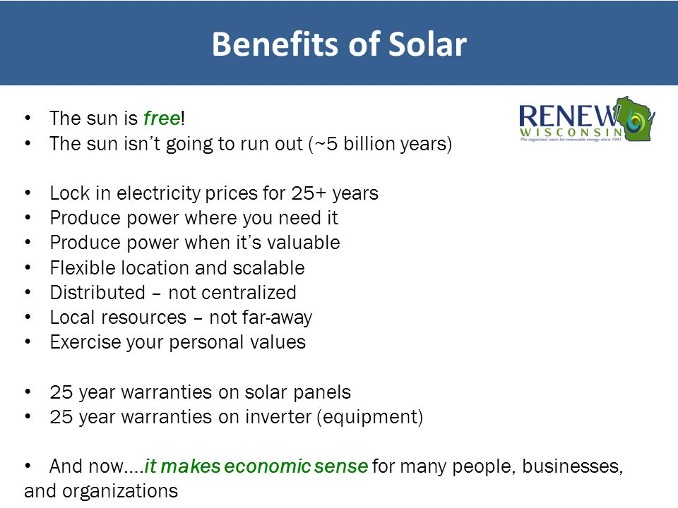 Benefits of Solar The sun is free! The sun isn't going to run out (~5 billion years) Lock in electricity prices for 25+ years Produce power where you