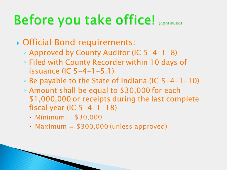  Official Bond requirements: ◦ Approved by County Auditor (IC 5-4-1-8) ◦ Filed with County Recorder within 10 days of issuance (IC 5-4-1-5.1) ◦ Be pa