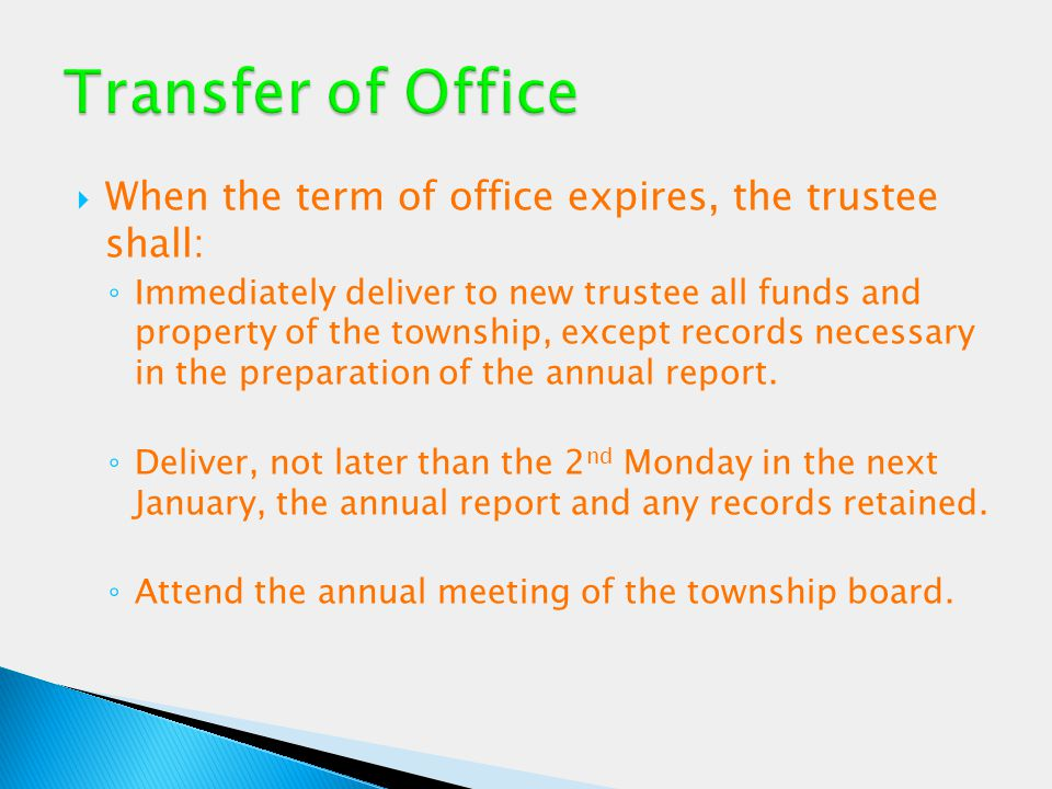  When the term of office expires, the trustee shall: ◦ Immediately deliver to new trustee all funds and property of the township, except records nece