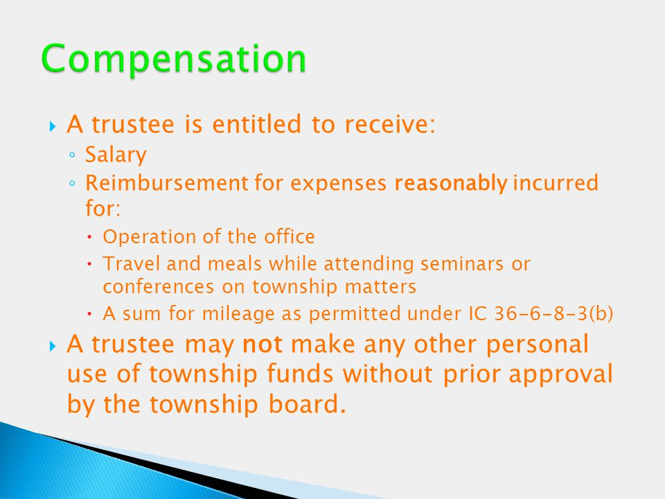  A trustee is entitled to receive: ◦ Salary ◦ Reimbursement for expenses reasonably incurred for:  Operation of the office  Travel and meals while