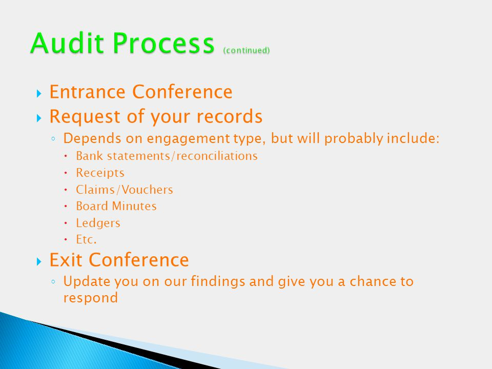  Entrance Conference  Request of your records ◦ Depends on engagement type, but will probably include:  Bank statements/reconciliations  Receipts