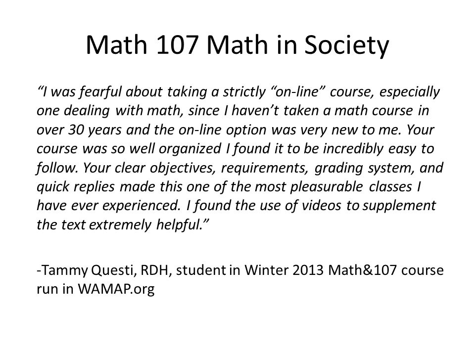 Math 107 Math in Society I was fearful about taking a strictly on-line course, especially one dealing with math, since I haven't taken a math course in over 30 years and the on-line option was very new to me.