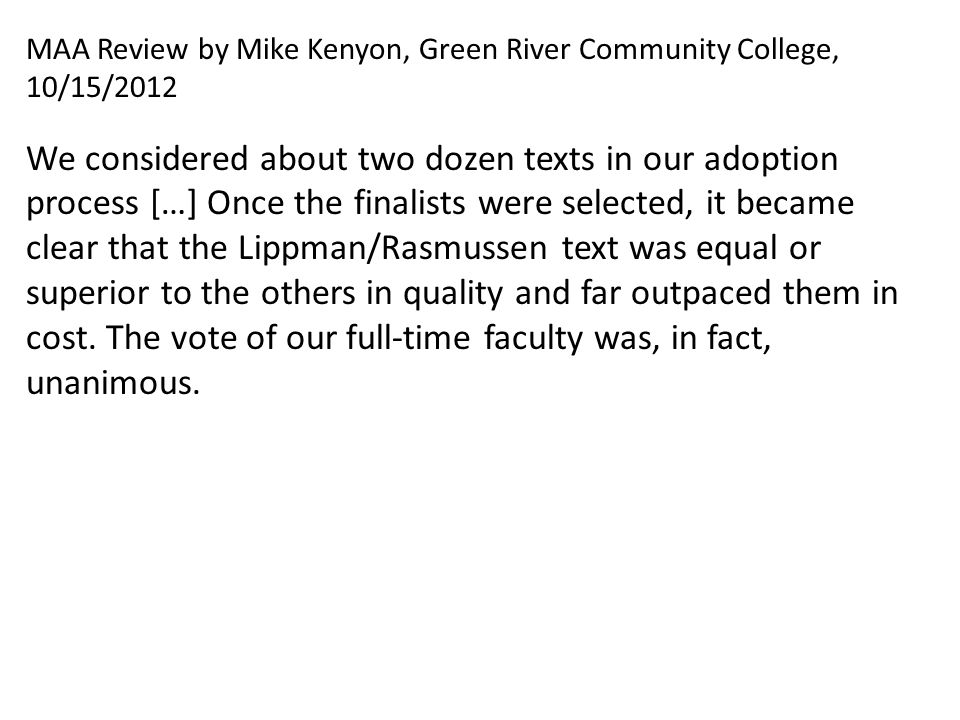 MAA Review by Mike Kenyon, Green River Community College, 10/15/2012 We considered about two dozen texts in our adoption process […] Once the finalists were selected, it became clear that the Lippman/Rasmussen text was equal or superior to the others in quality and far outpaced them in cost.