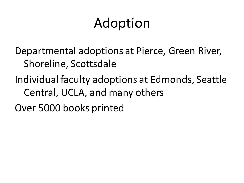 Adoption Departmental adoptions at Pierce, Green River, Shoreline, Scottsdale Individual faculty adoptions at Edmonds, Seattle Central, UCLA, and many others Over 5000 books printed
