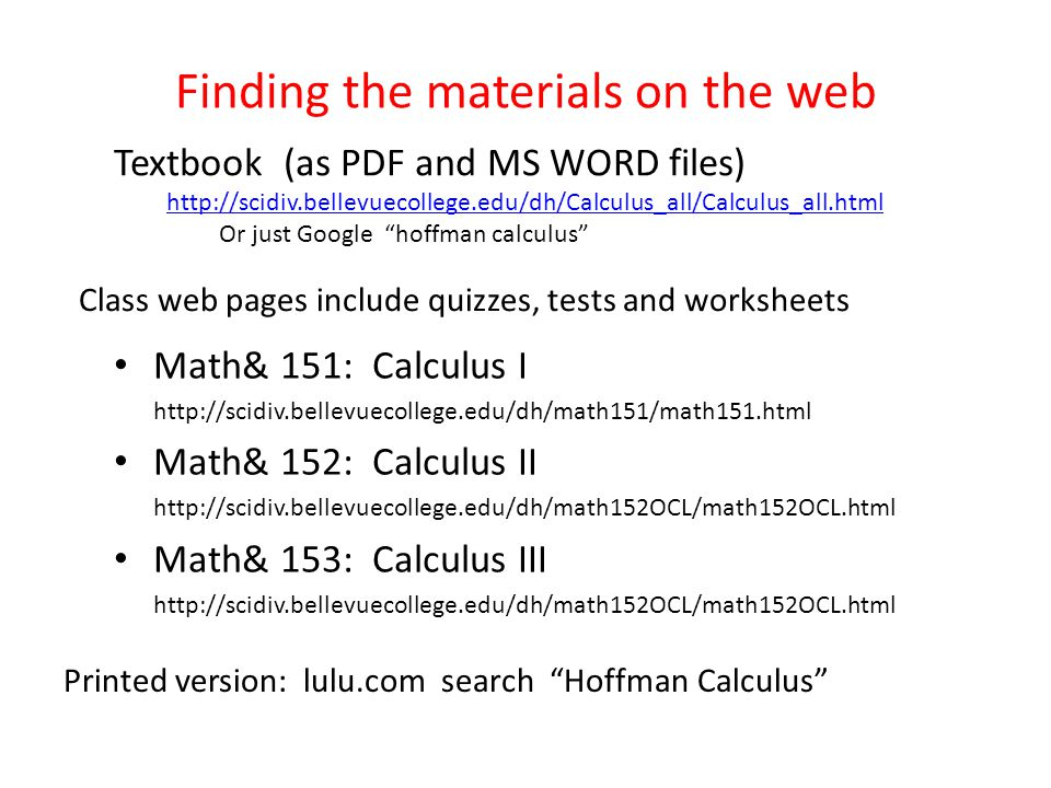 Finding the materials on the web Math& 151: Calculus I http://scidiv.bellevuecollege.edu/dh/math151/math151.html Math& 152: Calculus II http://scidiv.bellevuecollege.edu/dh/math152OCL/math152OCL.html Math& 153: Calculus III http://scidiv.bellevuecollege.edu/dh/math152OCL/math152OCL.html Textbook (as PDF and MS WORD files) http://scidiv.bellevuecollege.edu/dh/Calculus_all/Calculus_all.html Or just Google hoffman calculus Class web pages include quizzes, tests and worksheets Printed version: lulu.com search Hoffman Calculus