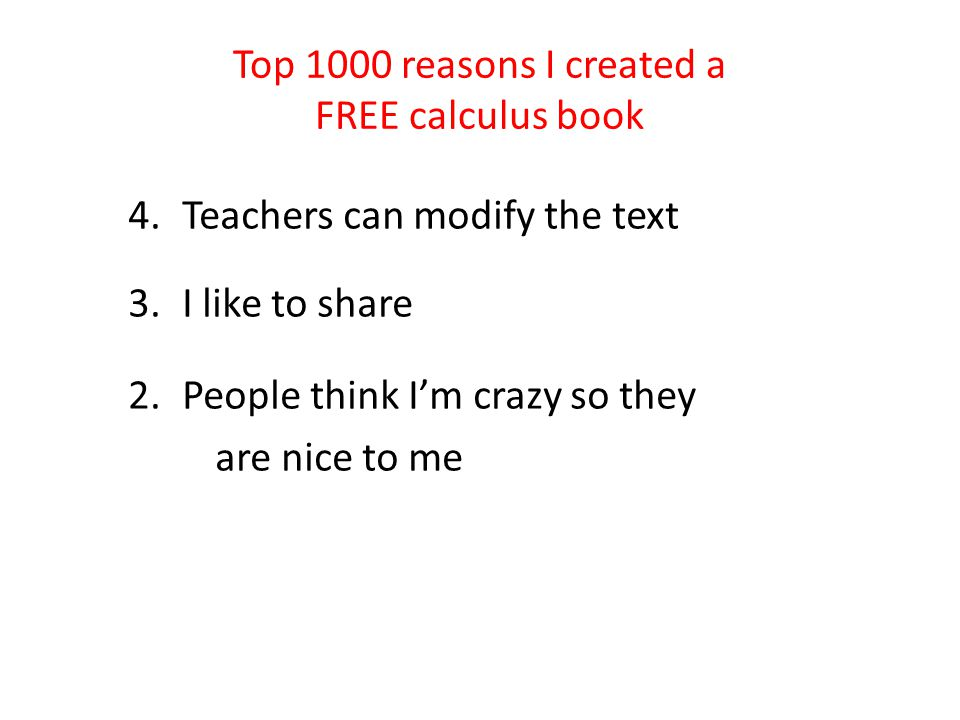 Top 1000 reasons I created a FREE calculus book 4.Teachers can modify the text 3.I like to share 2.People think I'm crazy so they are nice to me