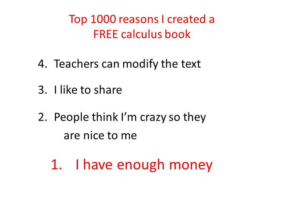 Top 1000 reasons I created a FREE calculus book 4.Teachers can modify the text 3.I like to share 2.People think I'm crazy so they are nice to me 1.