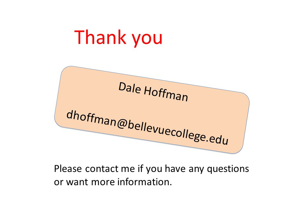 Dale Hoffman dhoffman@bellevuecollege.edu Thank you Please contact me if you have any questions or want more information.