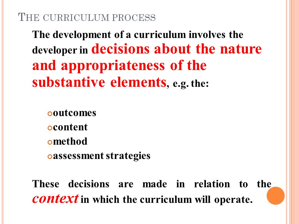 T HE CURRICULUM PROCESS The development of a curriculum involves the developer in decisions about the nature and appropriateness of the substantive elements, e.g.