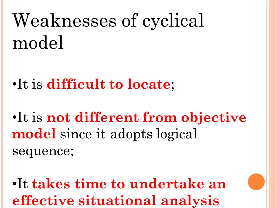 Strengths of Cyclical Model Provide logical sequence ; Provide baseline data for objectives ; Able to cope with changing circumstances ; Provide flexi