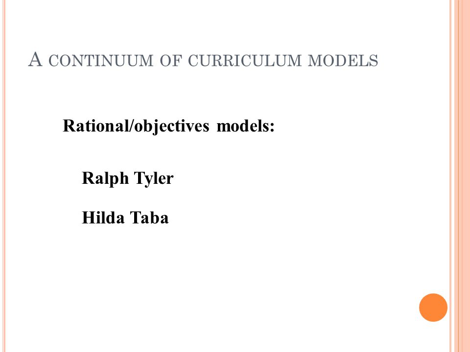 A CONTINUUM OF CURRICULUM MODELS Rational/objectives models: Ralph Tyler Hilda Taba