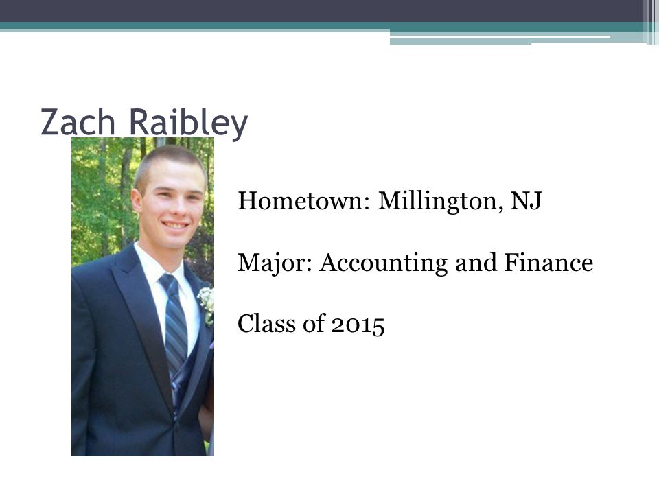Zach Raibley Hometown: Millington, NJ Major: Accounting and Finance Class of 2015