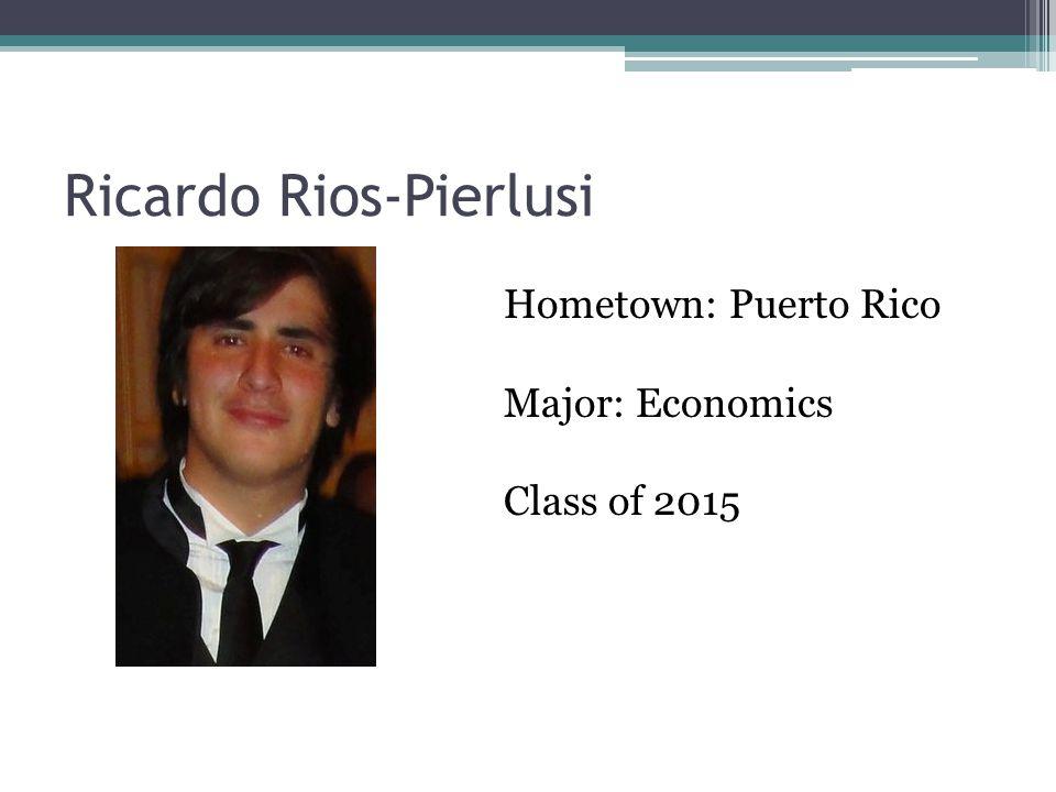 Ricardo Rios-Pierlusi Hometown: Puerto Rico Major: Economics Class of 2015