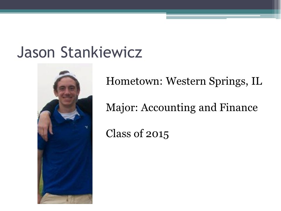 Jason Stankiewicz Hometown: Western Springs, IL Major: Accounting and Finance Class of 2015