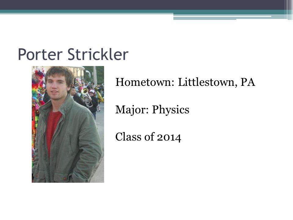 Porter Strickler Hometown: Littlestown, PA Major: Physics Class of 2014