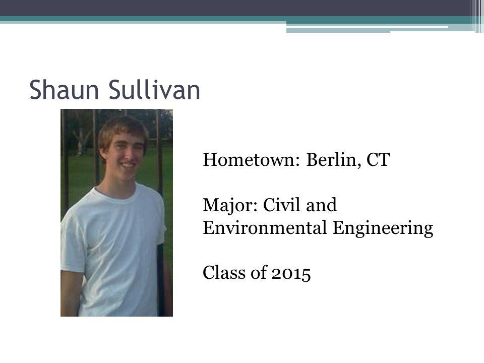 Shaun Sullivan Hometown: Berlin, CT Major: Civil and Environmental Engineering Class of 2015