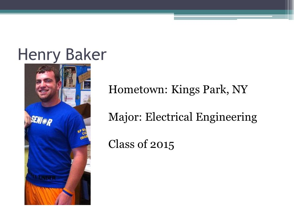 Henry Baker Hometown: Kings Park, NY Major: Electrical Engineering Class of 2015