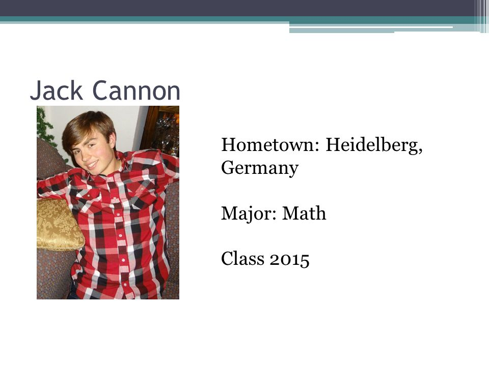 Jack Cannon Hometown: Heidelberg, Germany Major: Math Class 2015