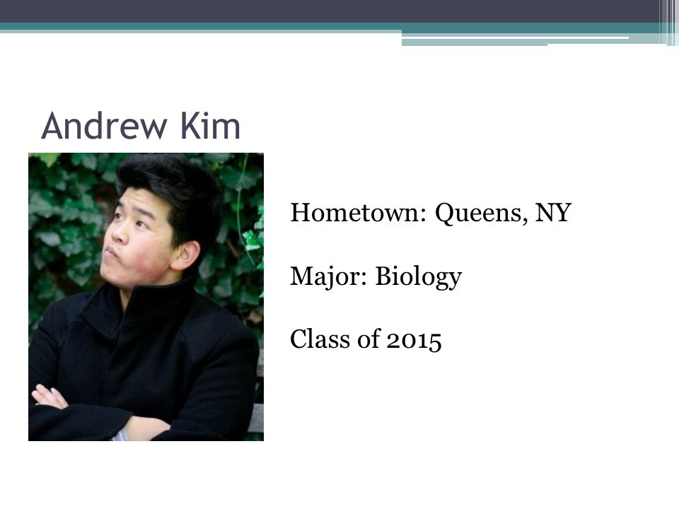 Andrew Kim Hometown: Queens, NY Major: Biology Class of 2015