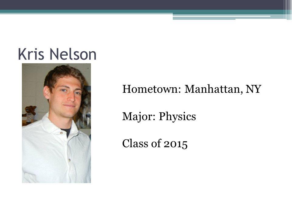 Kris Nelson Hometown: Manhattan, NY Major: Physics Class of 2015