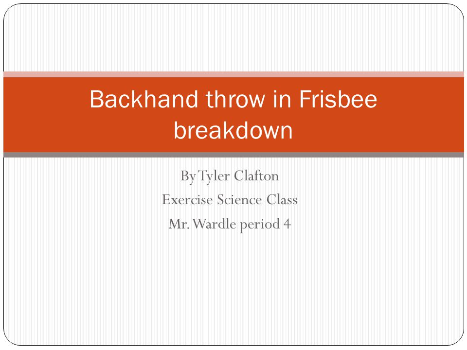 By Tyler Clafton Exercise Science Class Mr. Wardle period 4 Backhand throw in Frisbee breakdown
