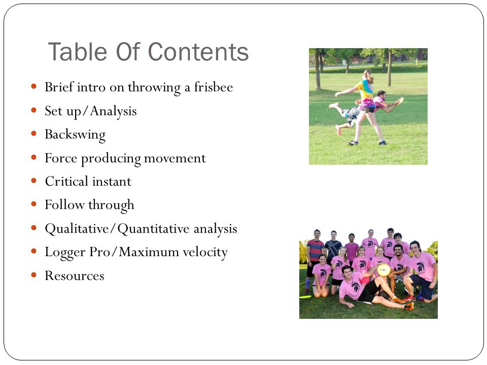 Table Of Contents Brief intro on throwing a frisbee Set up/Analysis Backswing Force producing movement Critical instant Follow through Qualitative/Quantitative analysis Logger Pro/Maximum velocity Resources