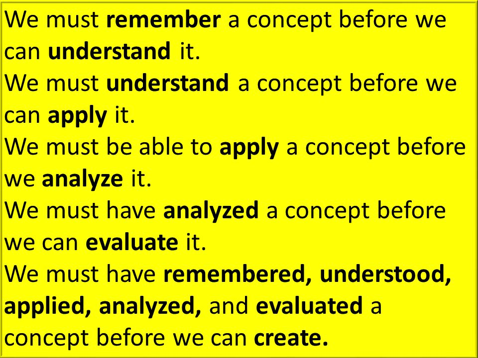 We must remember a concept before we can understand it. We must understand a concept before we can apply it. We must be able to apply a concept before