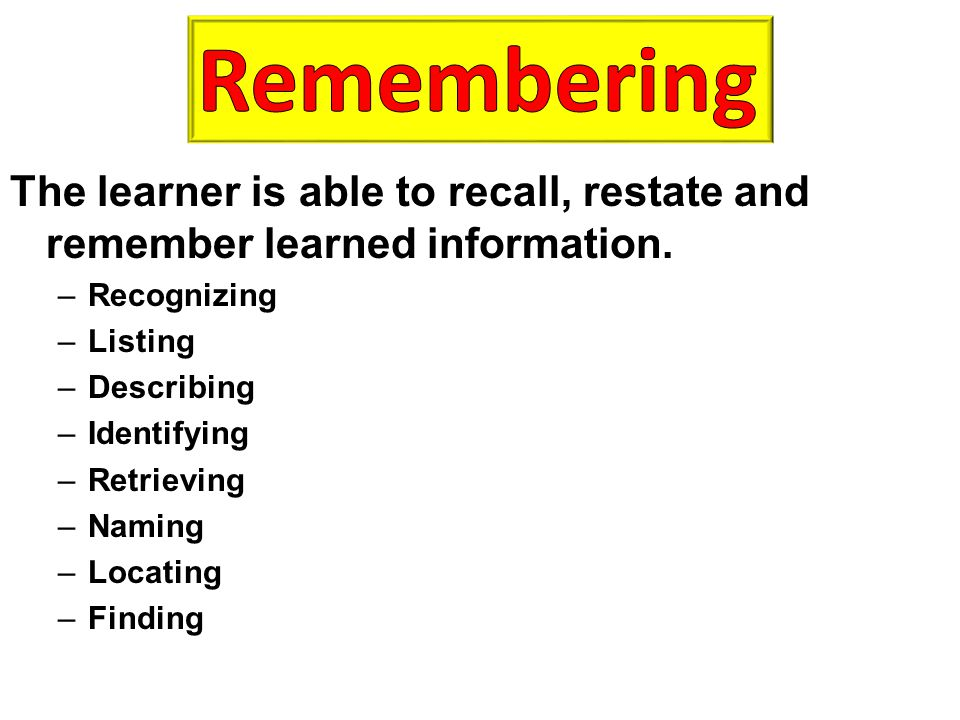 The learner is able to recall, restate and remember learned information. –Recognizing –Listing –Describing –Identifying –Retrieving –Naming –Locating