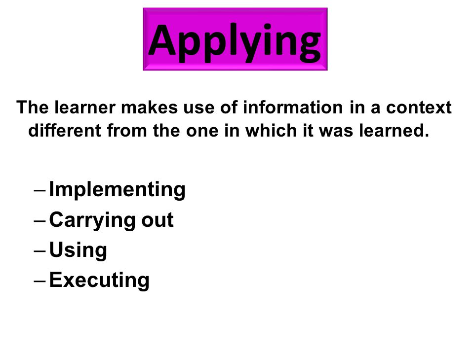 The learner makes use of information in a context different from the one in which it was learned. –Implementing –Carrying out –Using –Executing Applyi