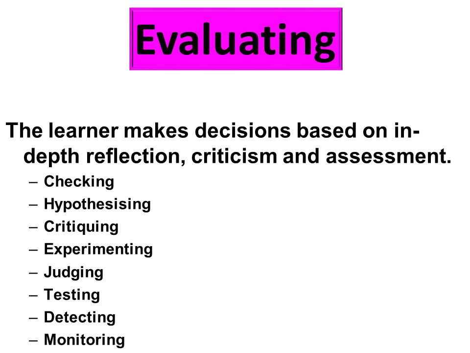 The learner makes decisions based on in- depth reflection, criticism and assessment. –Checking –Hypothesising –Critiquing –Experimenting –Judging –Tes