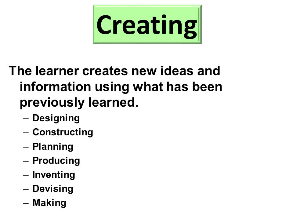 The learner creates new ideas and information using what has been previously learned. –Designing –Constructing –Planning –Producing –Inventing –Devisi