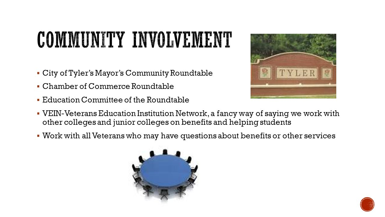 City of Tyler's Mayor's Community Roundtable  Chamber of Commerce Roundtable  Education Committee of the Roundtable  VEIN-Veterans Education Institution Network, a fancy way of saying we work with other colleges and junior colleges on benefits and helping students  Work with all Veterans who may have questions about benefits or other services