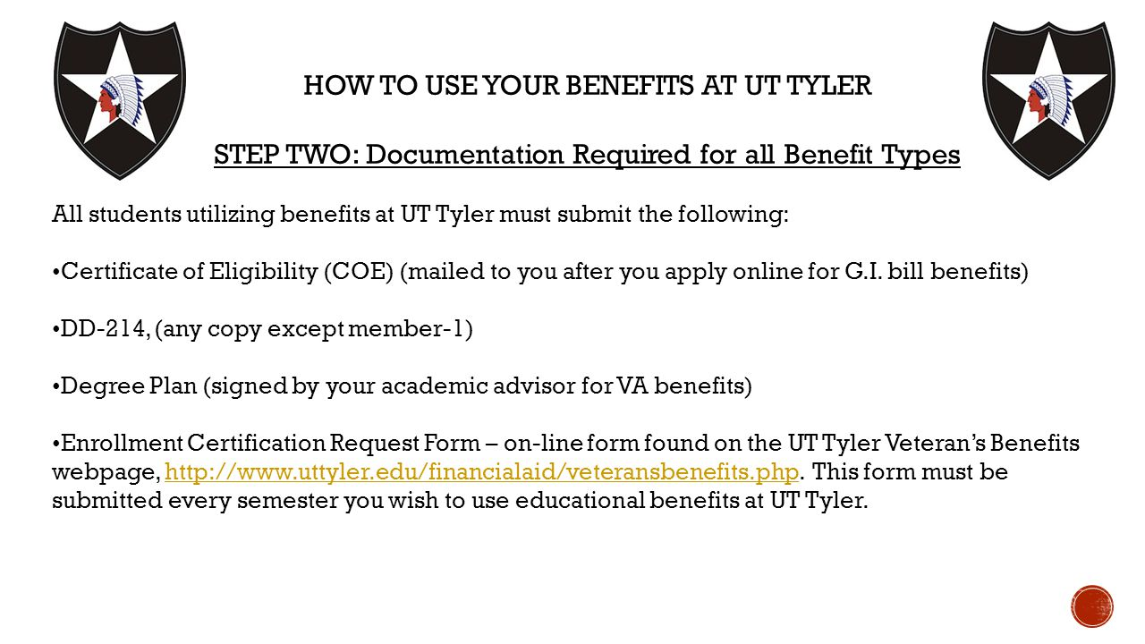 HOW TO USE YOUR BENEFITS AT UT TYLER STEP TWO: Documentation Required for all Benefit Types All students utilizing benefits at UT Tyler must submit the following: Certificate of Eligibility (COE) (mailed to you after you apply online for G.I.