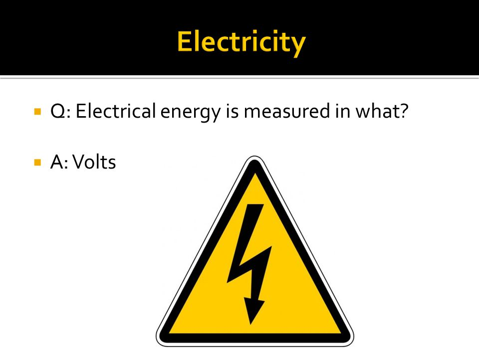  Q: Electrical energy is measured in what?  A: Volts