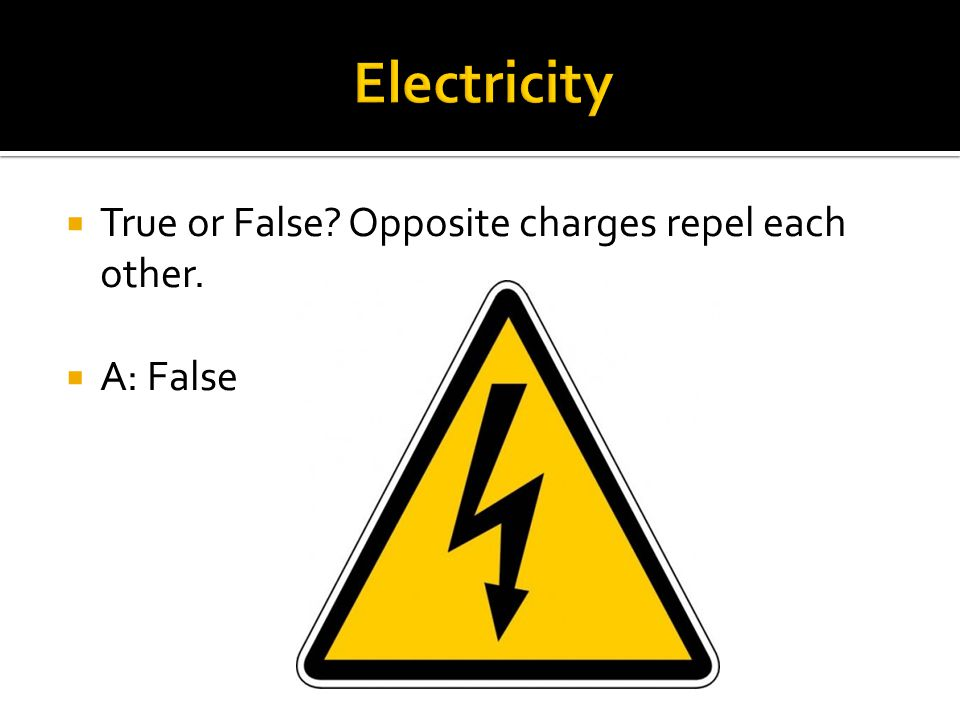  True or False? Opposite charges repel each other.  A: False