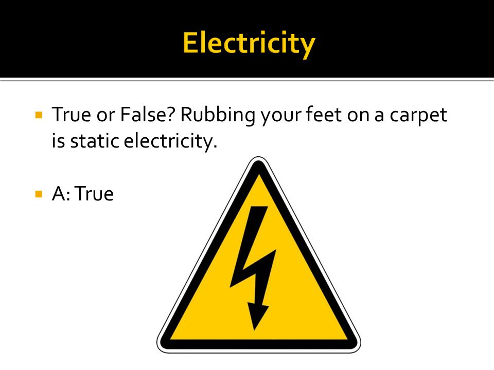  True or False? Rubbing your feet on a carpet is static electricity.  A: True