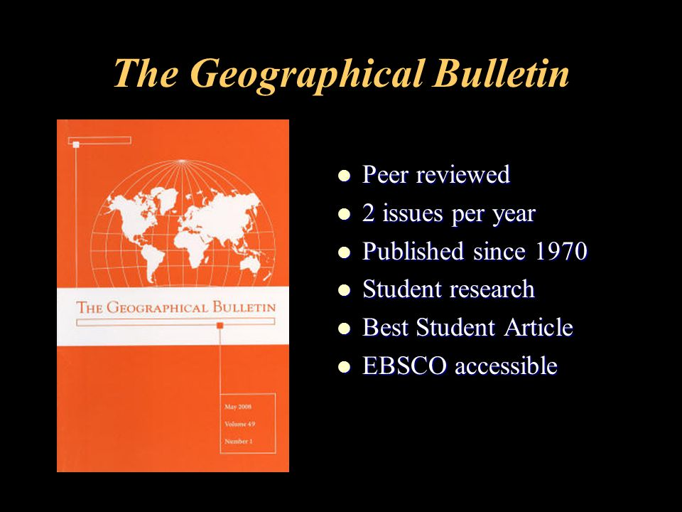 The Geographical Bulletin Peer reviewed Peer reviewed 2 issues per year 2 issues per year Published since 1970 Published since 1970 Student research Student research Best Student Article Best Student Article EBSCO accessible EBSCO accessible
