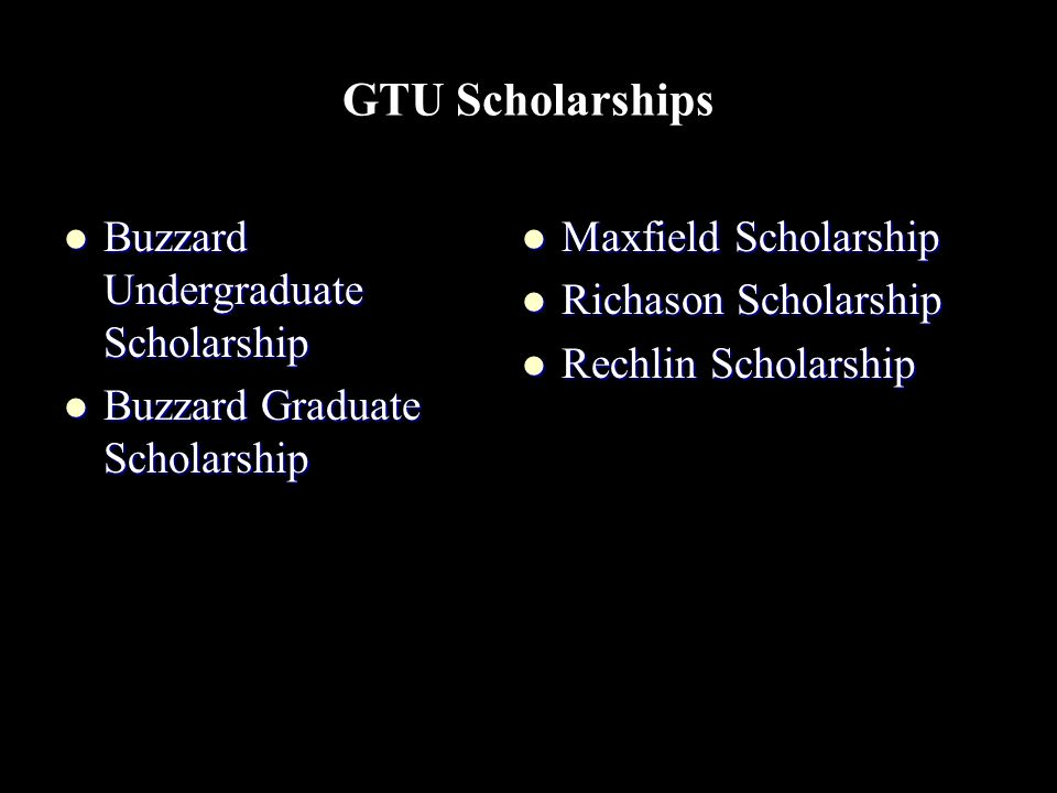 GTU Scholarships Buzzard Undergraduate Scholarship Buzzard Undergraduate Scholarship Buzzard Graduate Scholarship Buzzard Graduate Scholarship Maxfield Scholarship Maxfield Scholarship Richason Scholarship Richason Scholarship Rechlin Scholarship Rechlin Scholarship