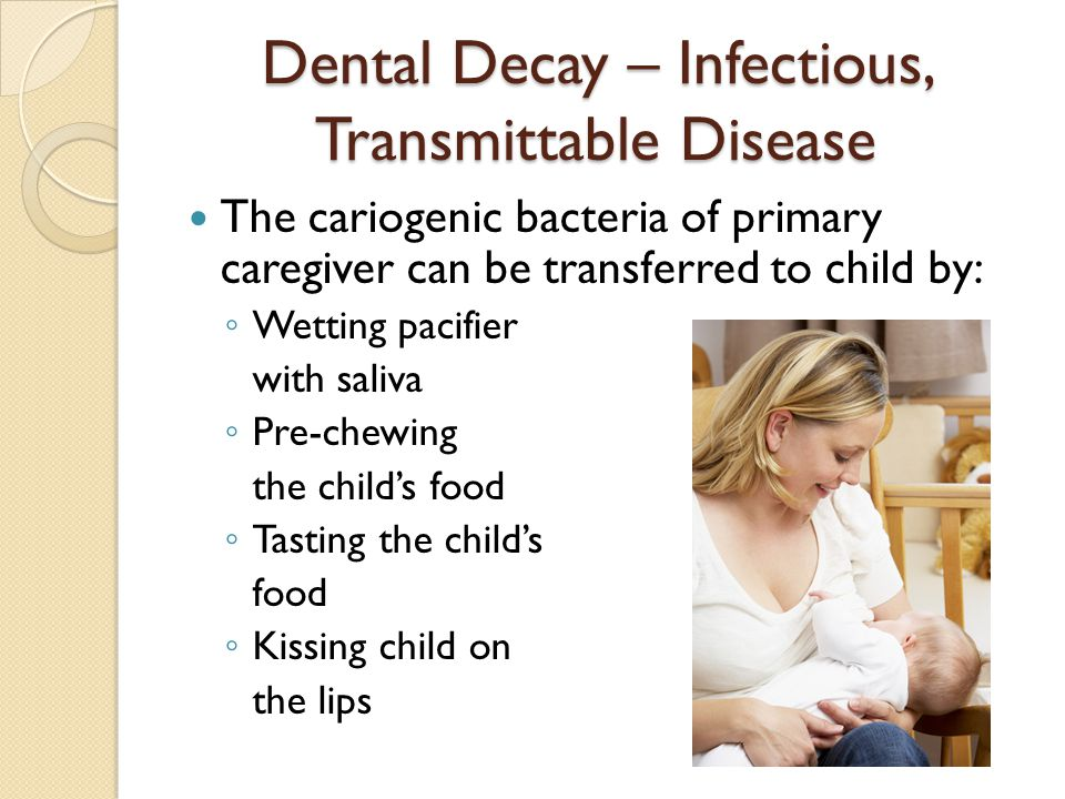 Dental Decay – Infectious, Transmittable Disease The cariogenic bacteria of primary caregiver can be transferred to child by: ◦ Wetting pacifier with