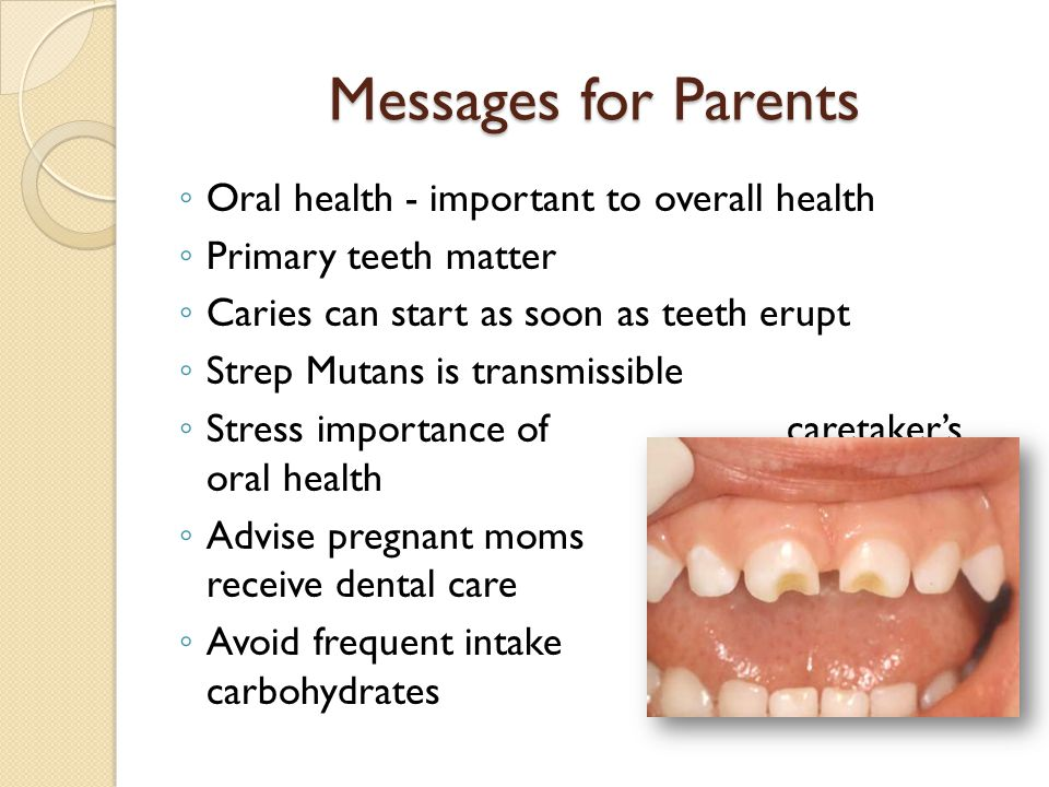 Messages for Parents ◦ Oral health - important to overall health ◦ Primary teeth matter ◦ Caries can start as soon as teeth erupt ◦ Strep Mutans is tr