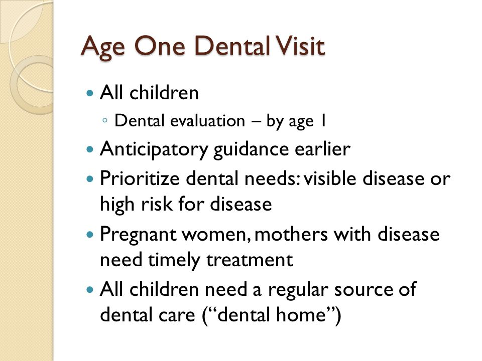 Age One Dental Visit All children ◦ Dental evaluation – by age 1 Anticipatory guidance earlier Prioritize dental needs: visible disease or high risk f