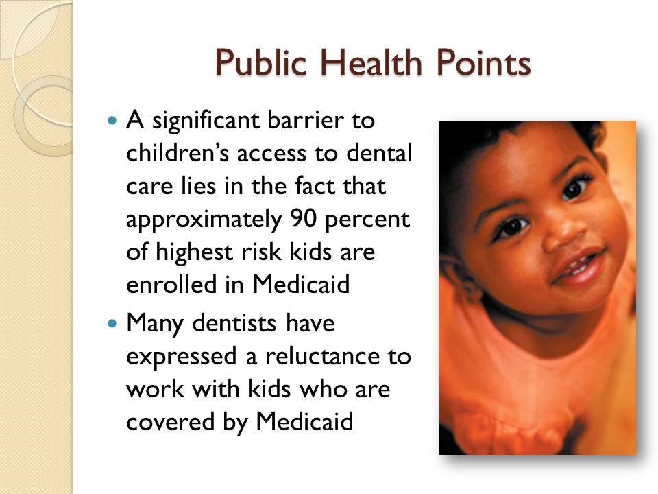 Disparities and Oral Health 28% of all preschoolers between the ages of 2 and 5 suffer from tooth decay In HS programs, decay rates range from 30 to 40% of 3-yr-olds and 50 to 60% of 4-yr- olds* *AAPD Head Start Dental Home Initiative, http://www.aapd.org http://www.aapd.org