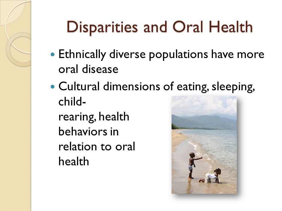 Disparities and Oral Health Dental caries (tooth decay) most common chronic disease of childhood Dental caries is 5x more common than asthma and 7x more common than hay- fever Dental care most common unmet health need* *Vargas et al, 1998; Newacheck et al, 2000a, 2000b, Mouradian, Wehr and Crall, 2000
