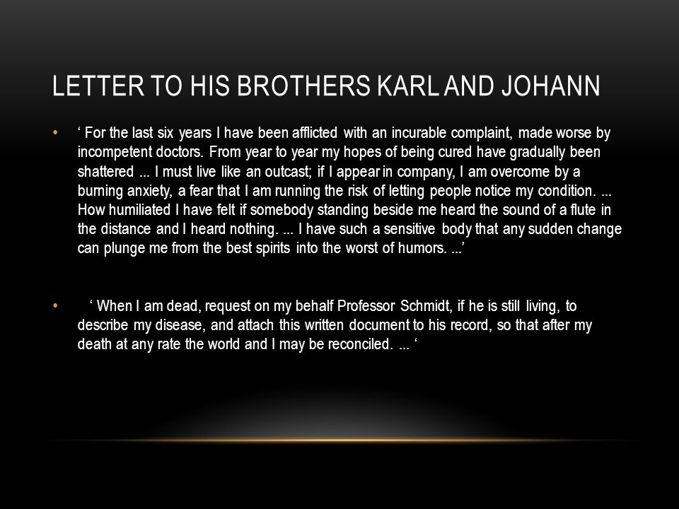 LETTER TO HIS BROTHERS KARL AND JOHANN ' For the last six years I have been afflicted with an incurable complaint, made worse by incompetent doctors.